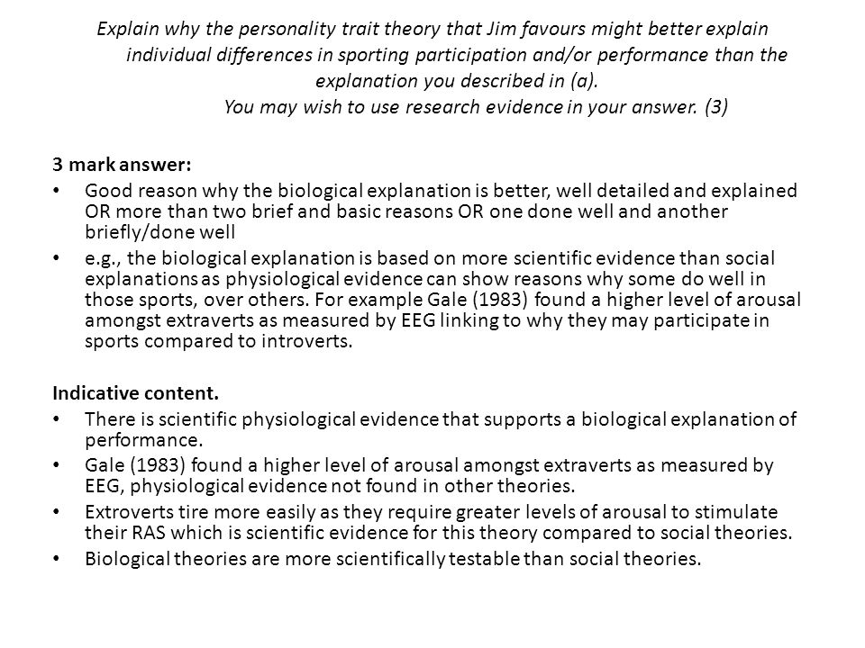 Explain why the personality trait theory that Jim favours might better explain individual differences in sporting participation and/or performance than the explanation you described in (a). You may wish to use research evidence in your answer. (3)