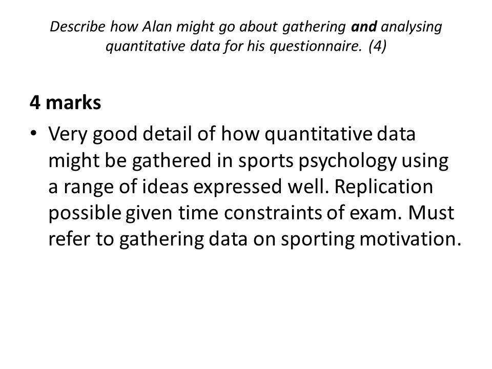 Describe how Alan might go about gathering and analysing quantitative data for his questionnaire. (4)