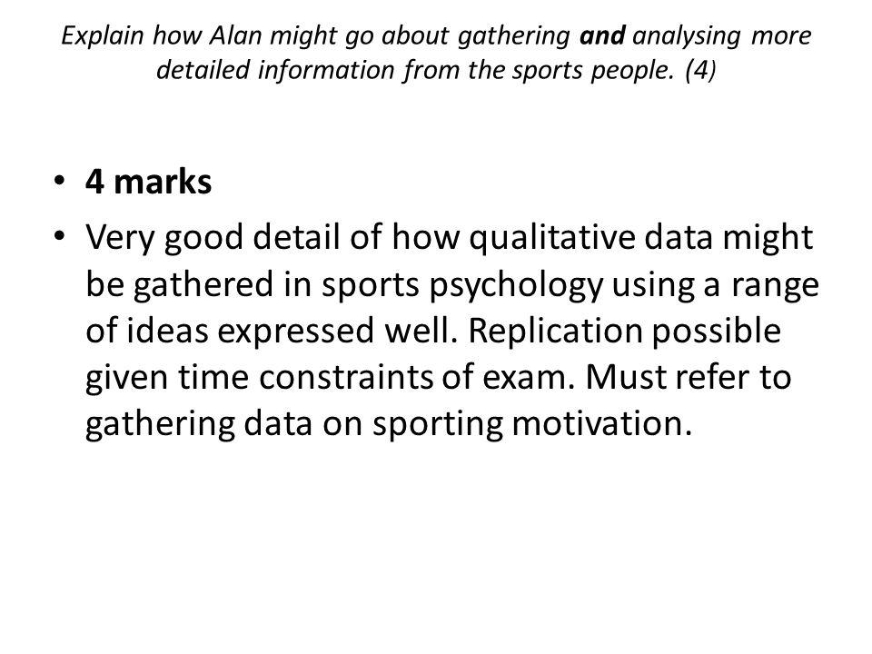 Explain how Alan might go about gathering and analysing more detailed information from the sports people. (4)