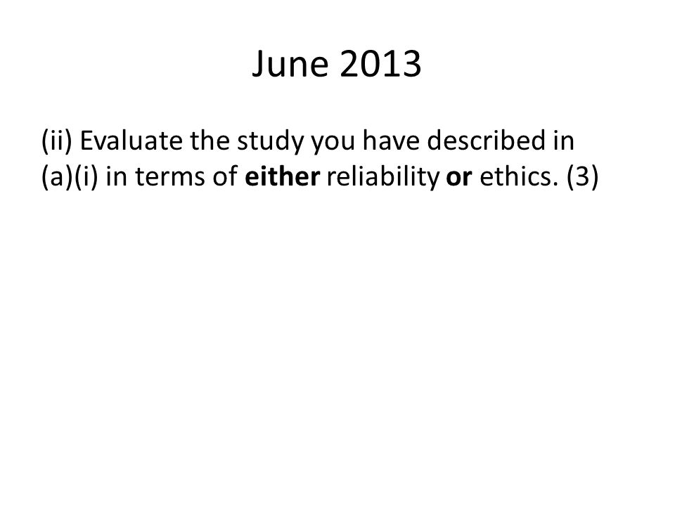 June 2013 (ii) Evaluate the study you have described in (a)(i) in terms of either reliability or ethics.