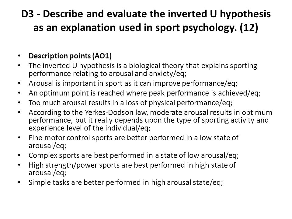D3 - Describe and evaluate the inverted U hypothesis as an explanation used in sport psychology. (12)