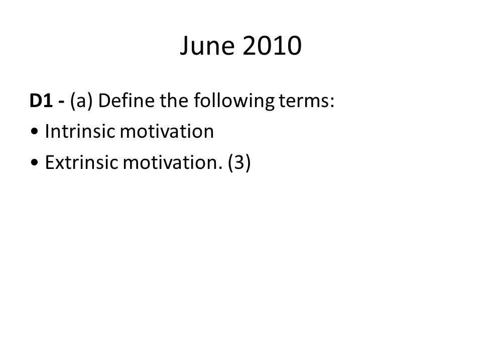 June 2010 D1 - (a) Define the following terms: • Intrinsic motivation • Extrinsic motivation. (3)