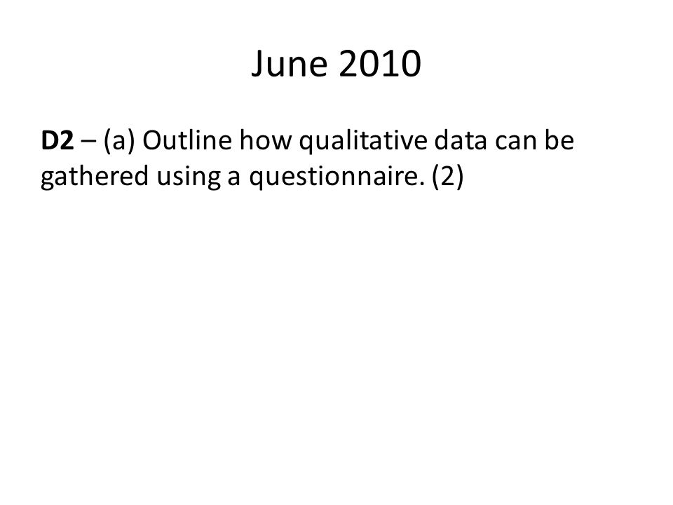 June 2010 D2 – (a) Outline how qualitative data can be gathered using a questionnaire. (2)