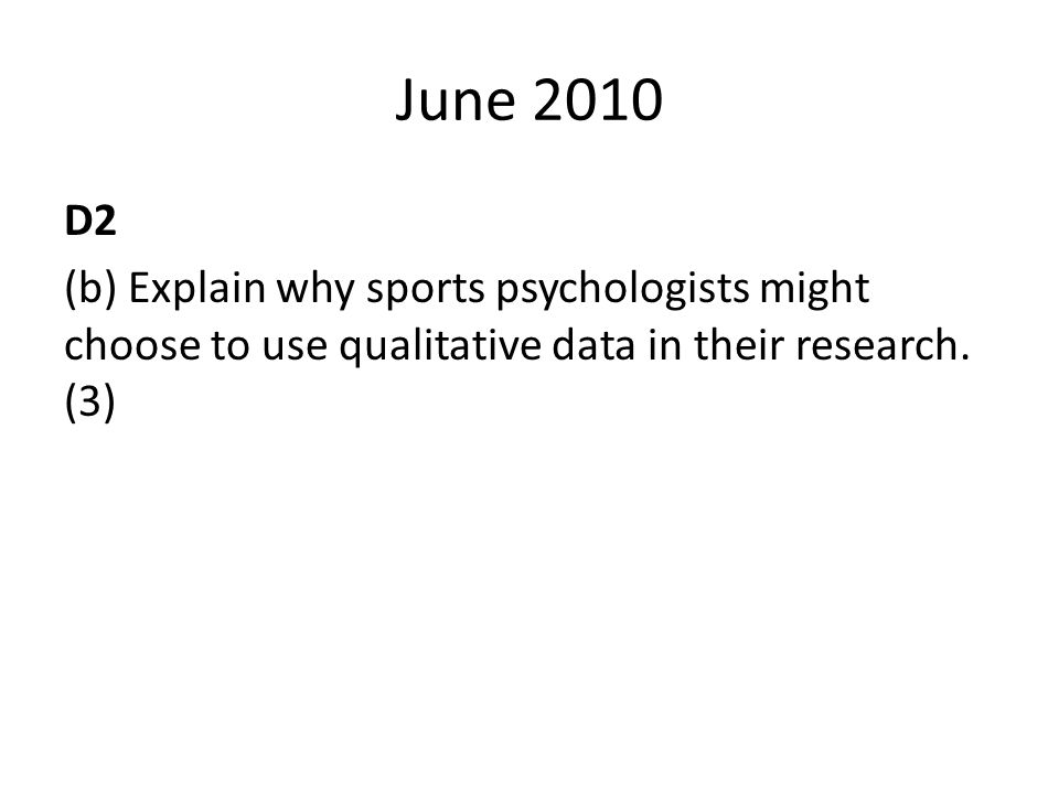 June 2010 D2 (b) Explain why sports psychologists might choose to use qualitative data in their research.