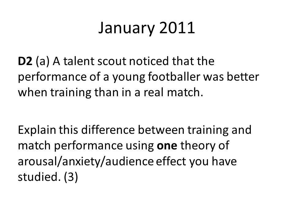 January 2011 D2 (a) A talent scout noticed that the performance of a young footballer was better when training than in a real match.