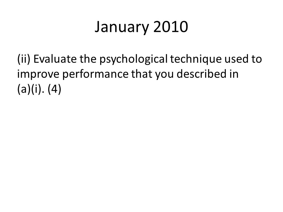 January 2010 (ii) Evaluate the psychological technique used to improve performance that you described in (a)(i).