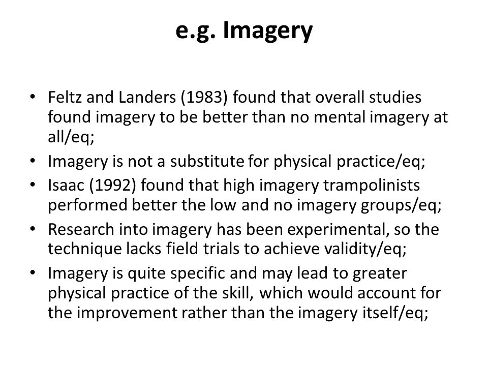 e.g. Imagery Feltz and Landers (1983) found that overall studies found imagery to be better than no mental imagery at all/eq;