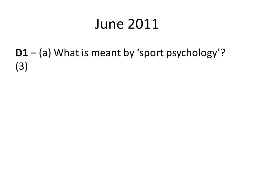 June 2011 D1 – (a) What is meant by 'sport psychology' (3)