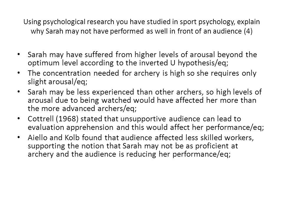 Using psychological research you have studied in sport psychology, explain why Sarah may not have performed as well in front of an audience (4)