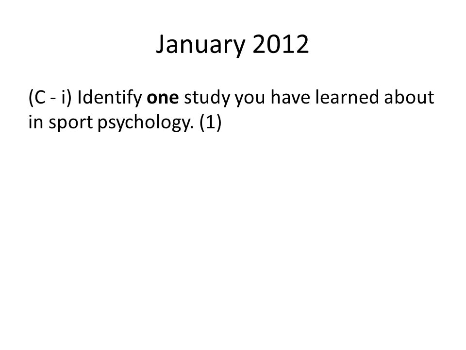 January 2012 (C - i) Identify one study you have learned about in sport psychology. (1)