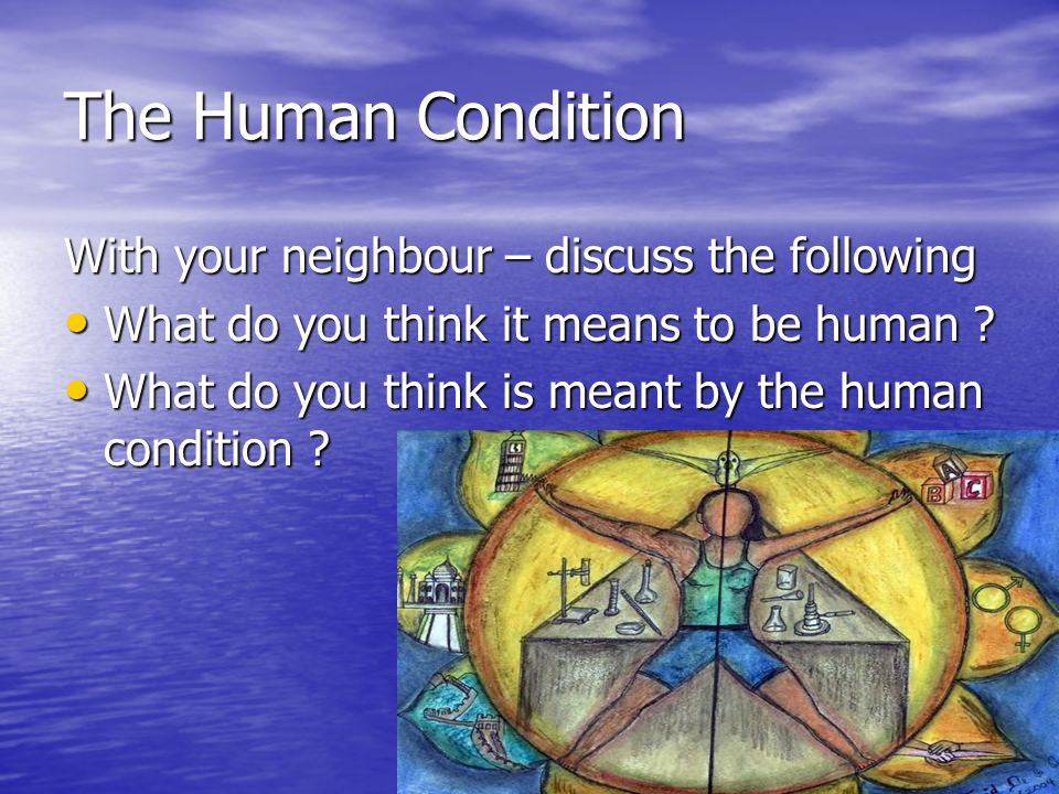The Human Condition With your neighbour – discuss the following