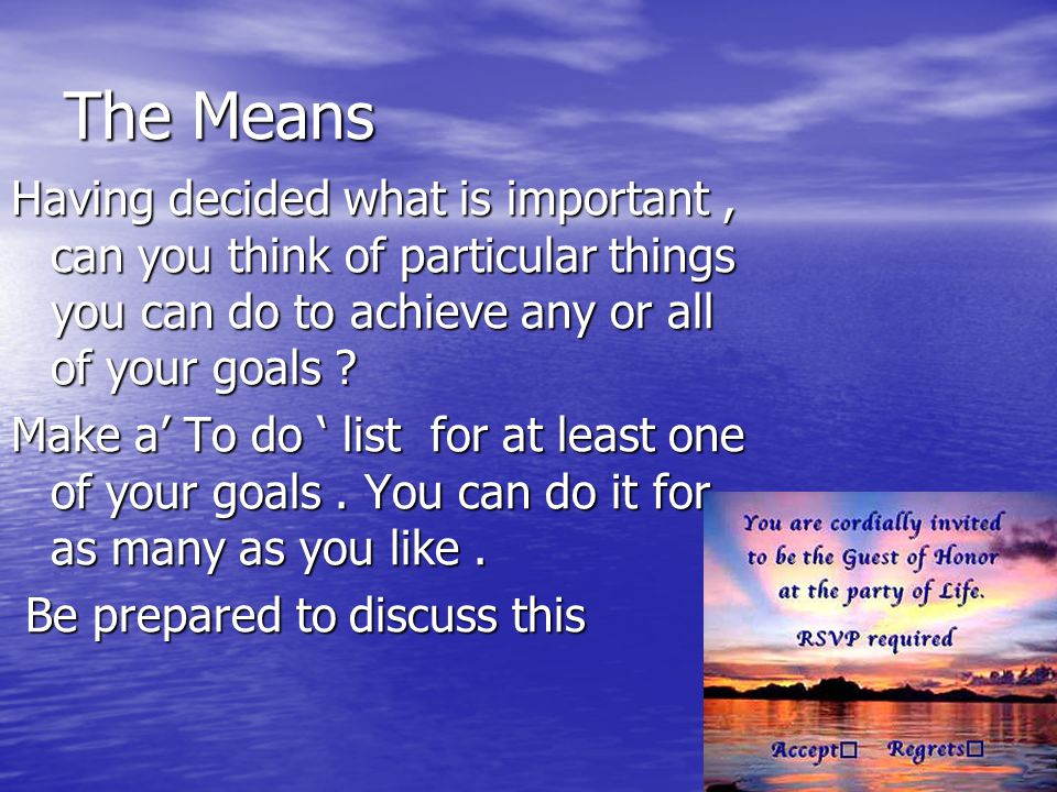 The Means Having decided what is important , can you think of particular things you can do to achieve any or all of your goals