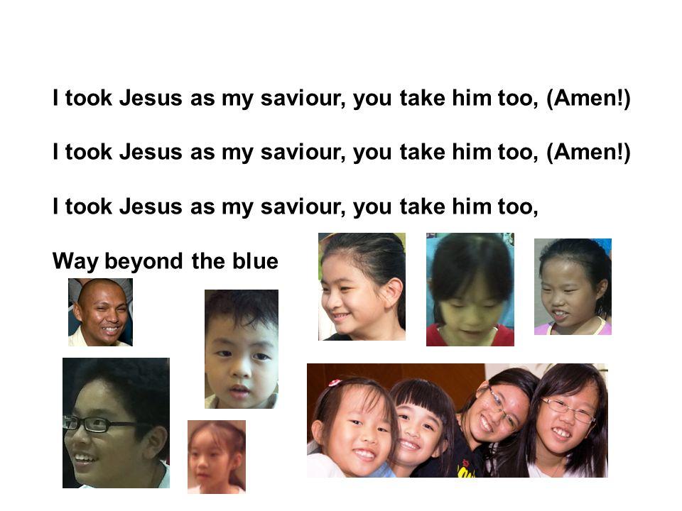 I took Jesus as my saviour, you take him too, (Amen!)