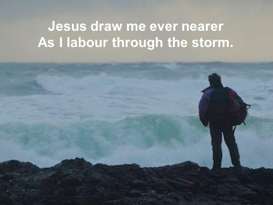 Jesus draw me ever nearer As I labour through the storm.