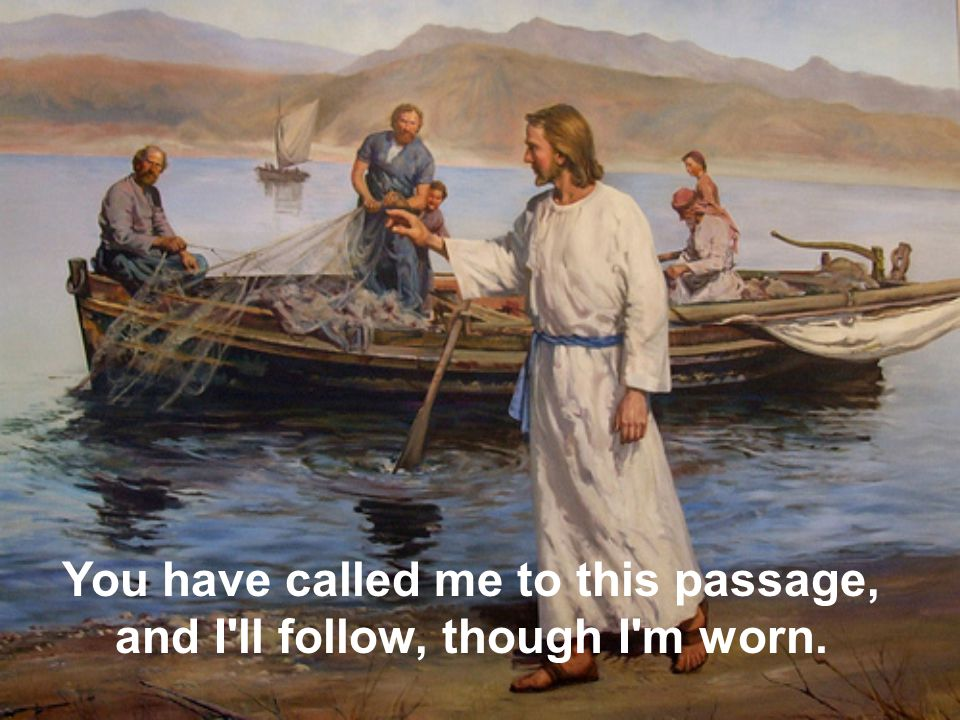 You have called me to this passage, and I ll follow, though I m worn.