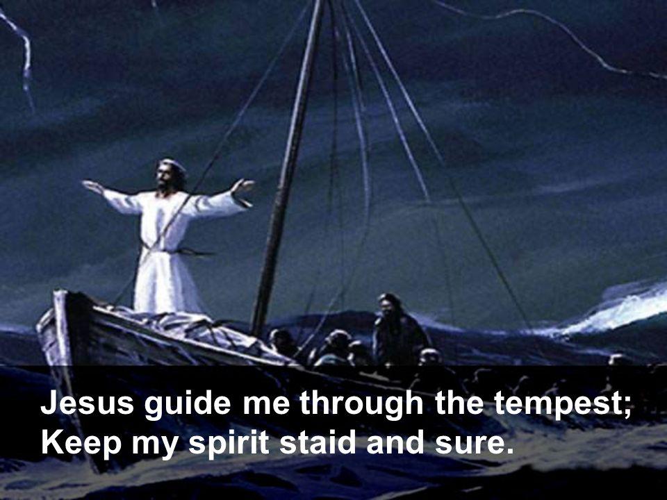 Jesus guide me through the tempest;