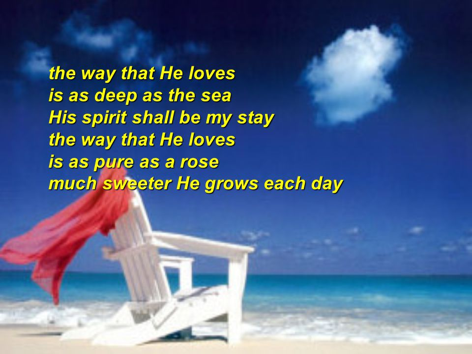 the way that He loves is as deep as the sea His spirit shall be my stay the way that He loves is as pure as a rose much sweeter He grows each day