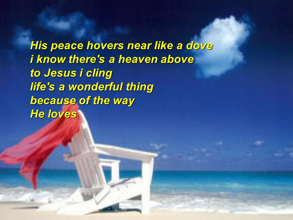 His peace hovers near like a dove i know there s a heaven above to Jesus i cling life s a wonderful thing because of the way He loves