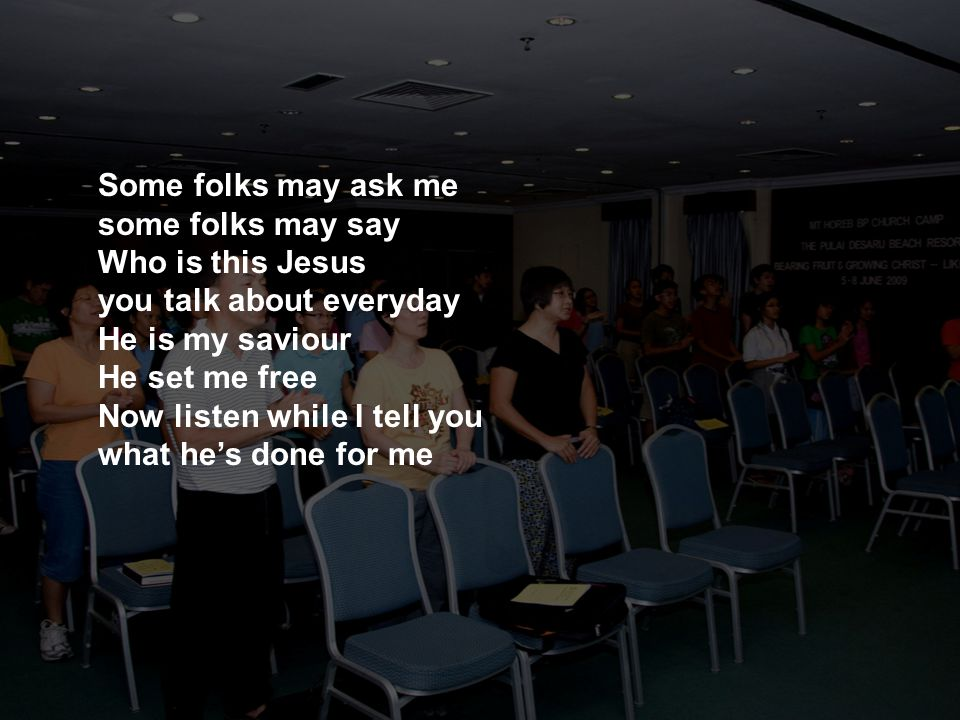 Some folks may ask me some folks may say Who is this Jesus you talk about everyday He is my saviour He set me free Now listen while I tell you what he's done for me