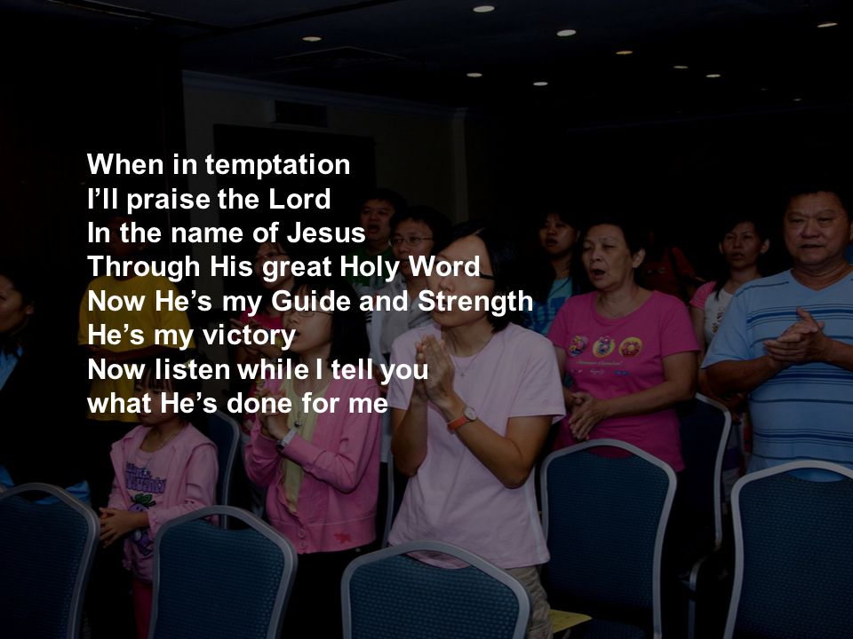 When in temptation I'll praise the Lord In the name of Jesus Through His great Holy Word Now He's my Guide and Strength He's my victory Now listen while I tell you what He's done for me