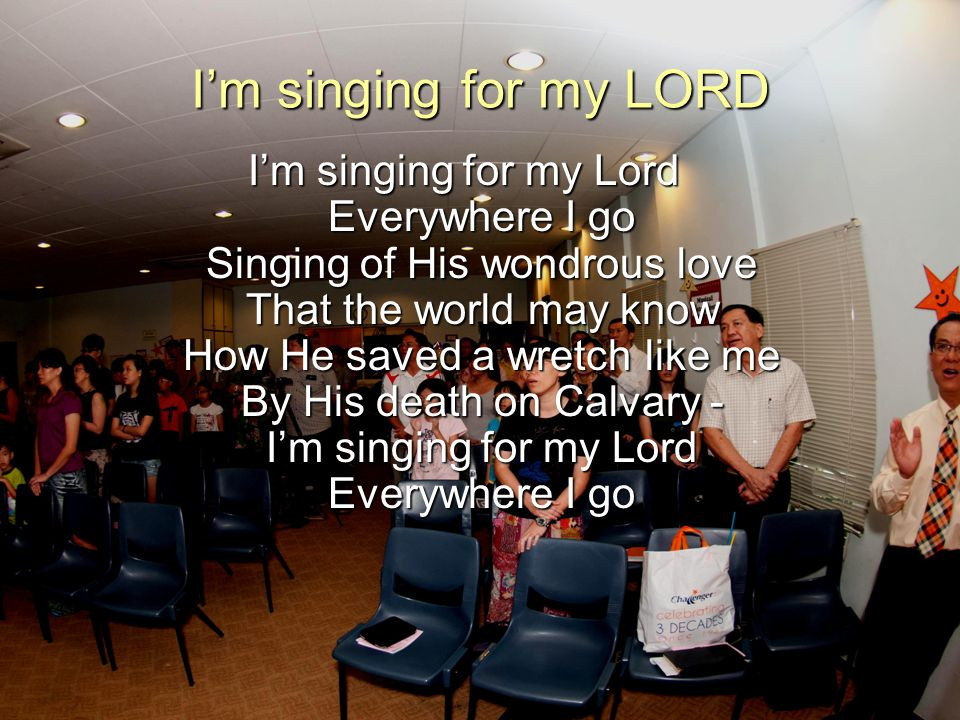I'm singing for my LORD
