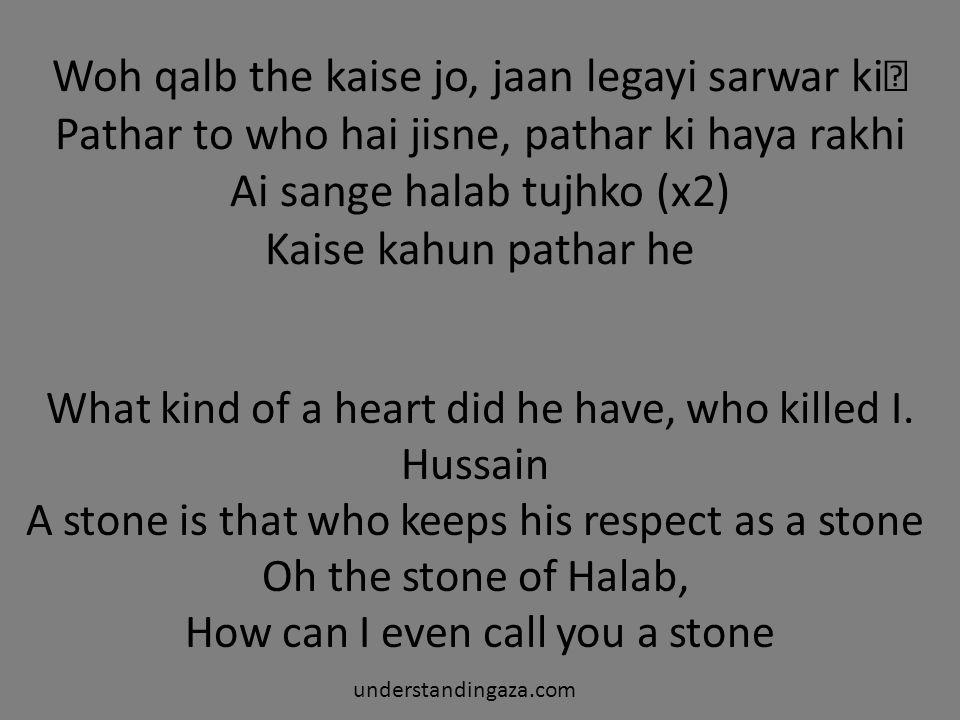 Woh qalb the kaise jo, jaan legayi sarwar ki Pathar to who hai jisne, pathar ki haya rakhi Ai sange halab tujhko (x2) Kaise kahun pathar he