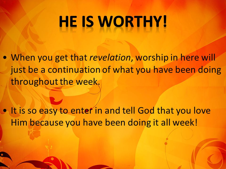 He is worthy! When you get that revelation, worship in here will just be a continuation of what you have been doing throughout the week.