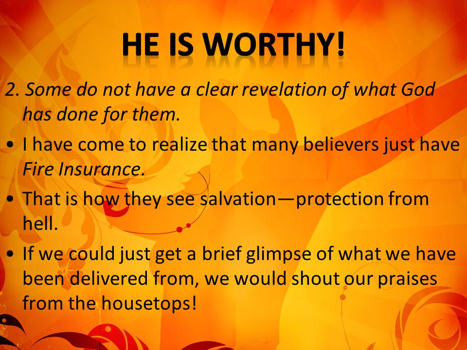 He is worthy! 2. Some do not have a clear revelation of what God has done for them.