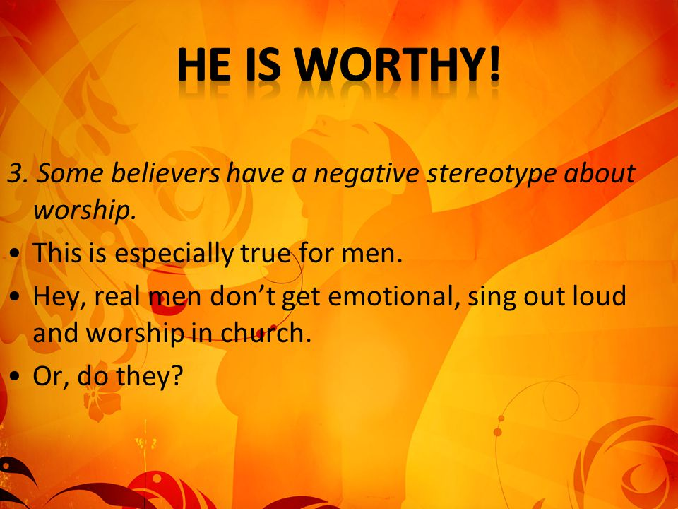 He is worthy! 3. Some believers have a negative stereotype about worship. This is especially true for men.