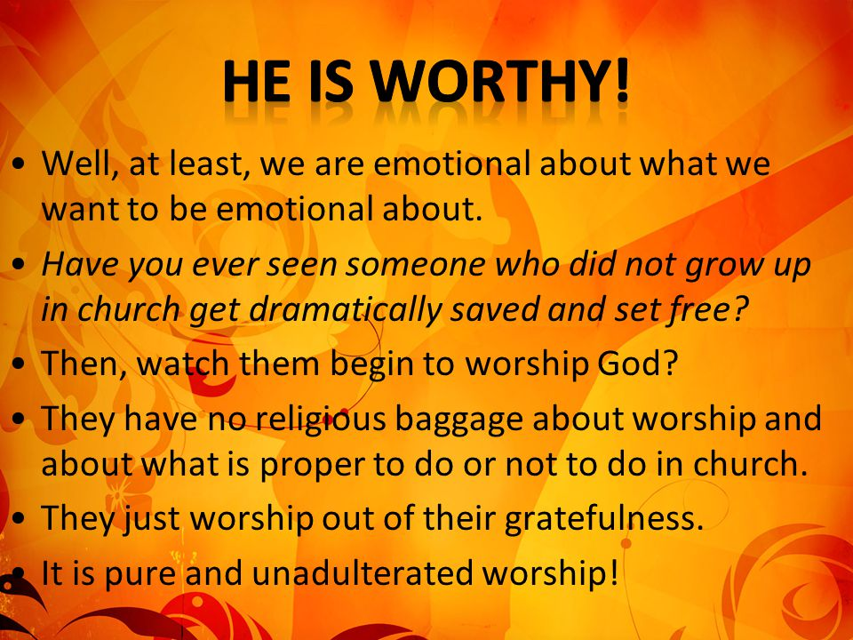 He is worthy! Well, at least, we are emotional about what we want to be emotional about.