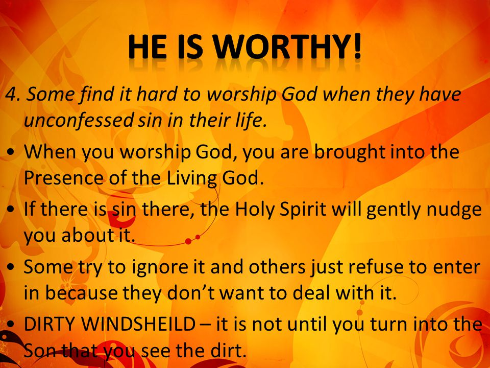 He is worthy! 4. Some find it hard to worship God when they have unconfessed sin in their life.
