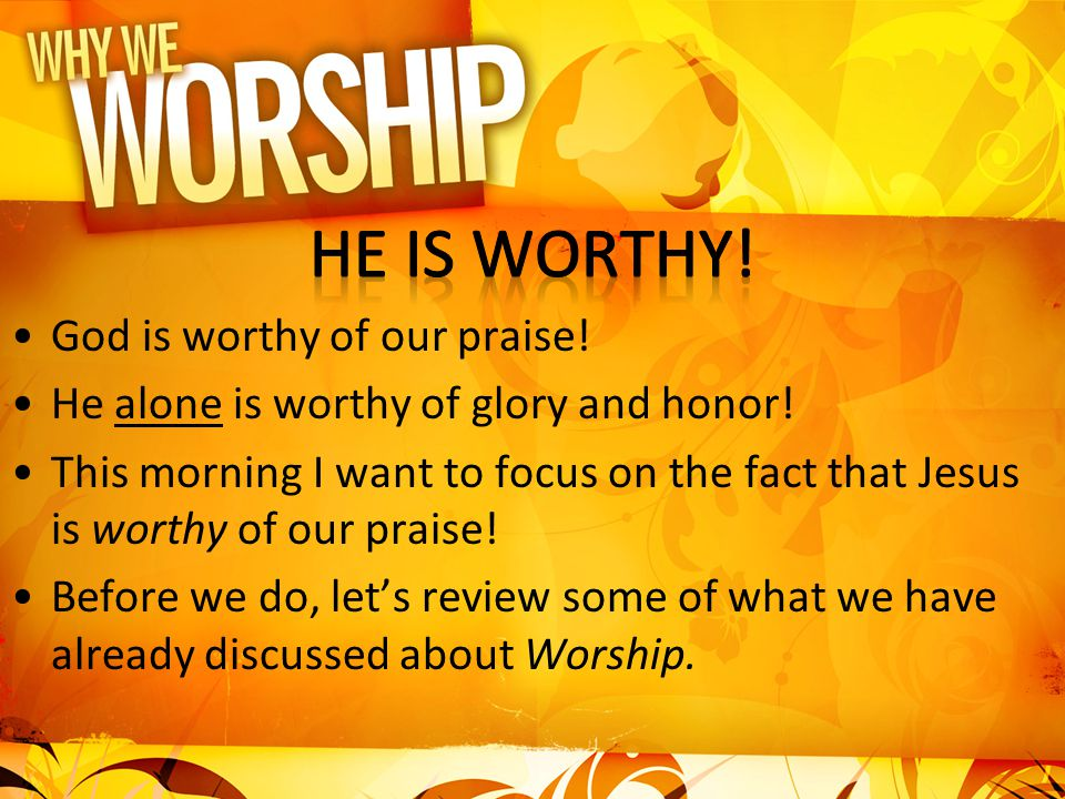 He is worthy! God is worthy of our praise!