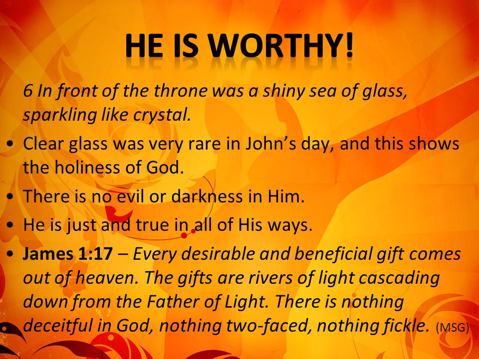 He is worthy! 6 In front of the throne was a shiny sea of glass, sparkling like crystal.