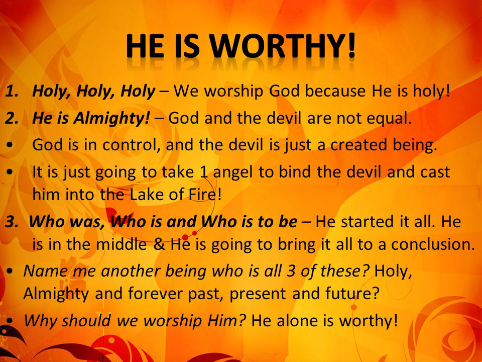 He is worthy! Holy, Holy, Holy – We worship God because He is holy!