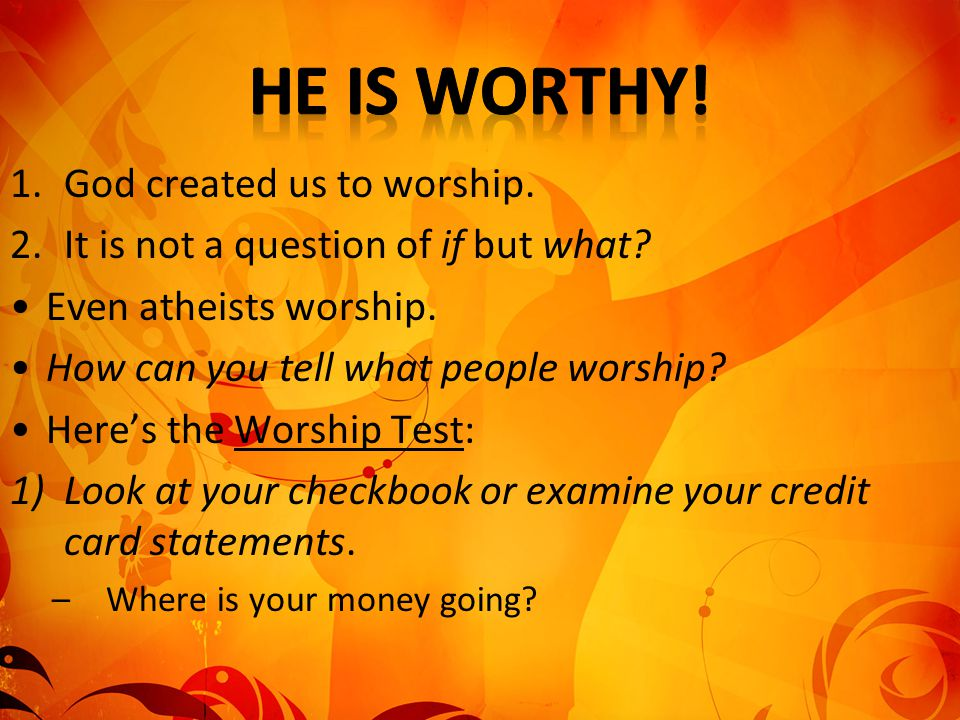 He is worthy! God created us to worship.