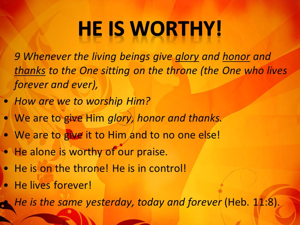 He is worthy! 9 Whenever the living beings give glory and honor and thanks to the One sitting on the throne (the One who lives forever and ever),