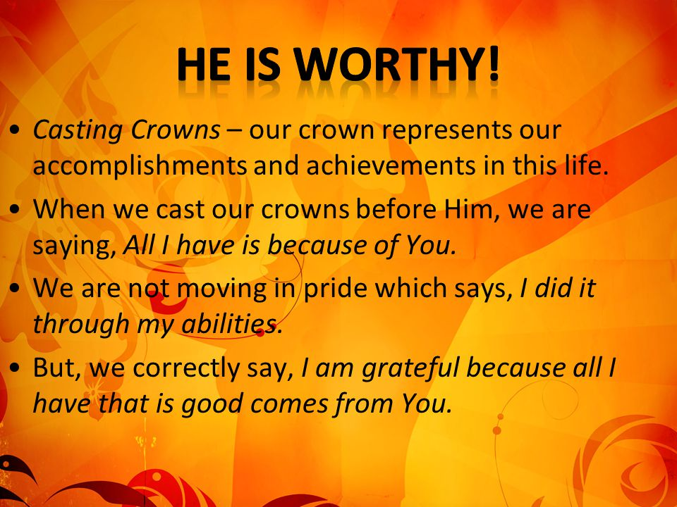 He is worthy! Casting Crowns – our crown represents our accomplishments and achievements in this life.