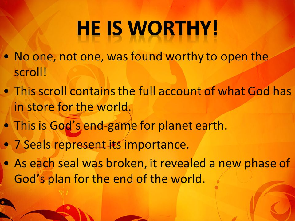 He is worthy! No one, not one, was found worthy to open the scroll!