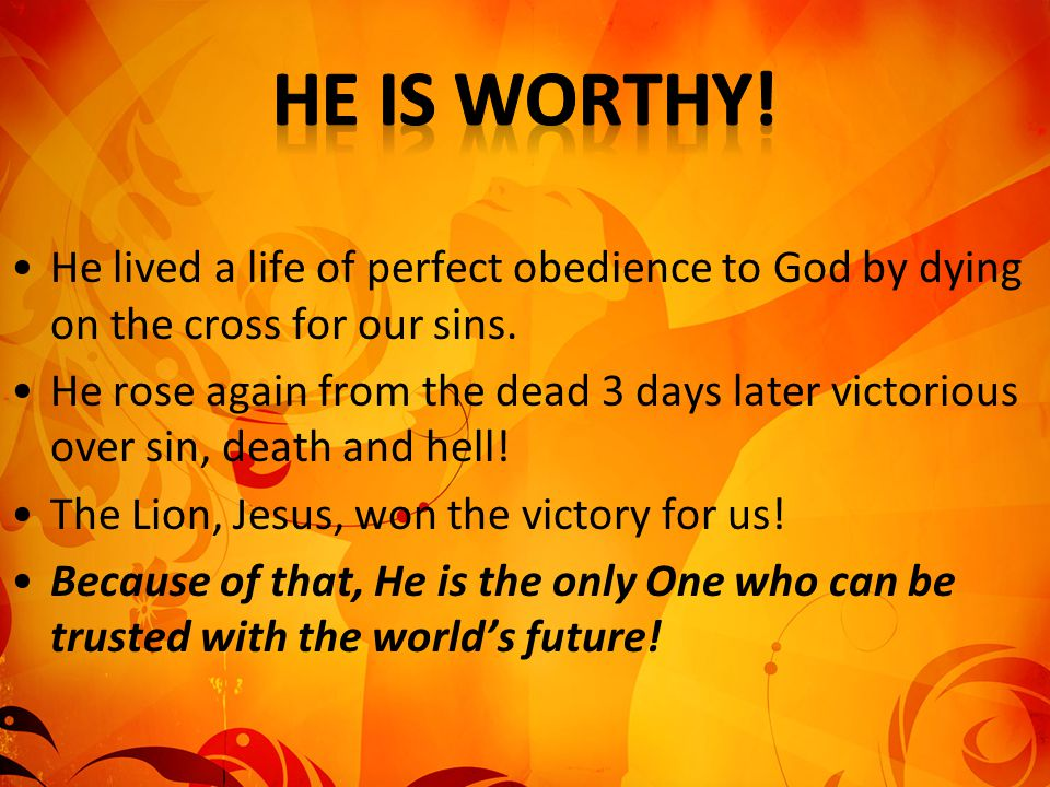 He is worthy! He lived a life of perfect obedience to God by dying on the cross for our sins.