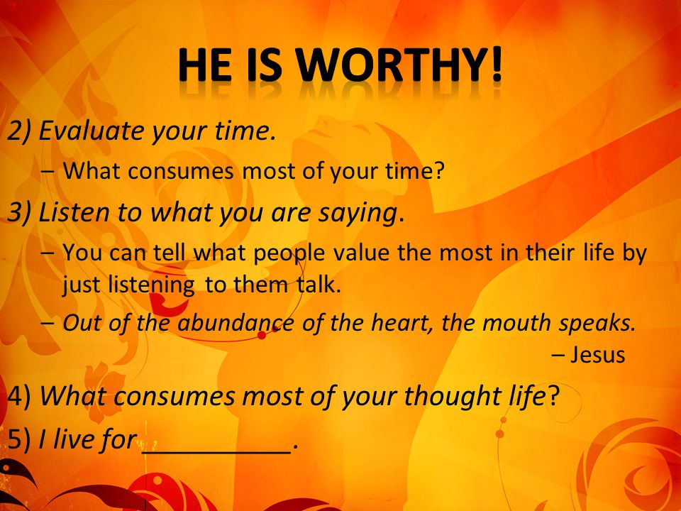 He is worthy! 2) Evaluate your time. 3) Listen to what you are saying.