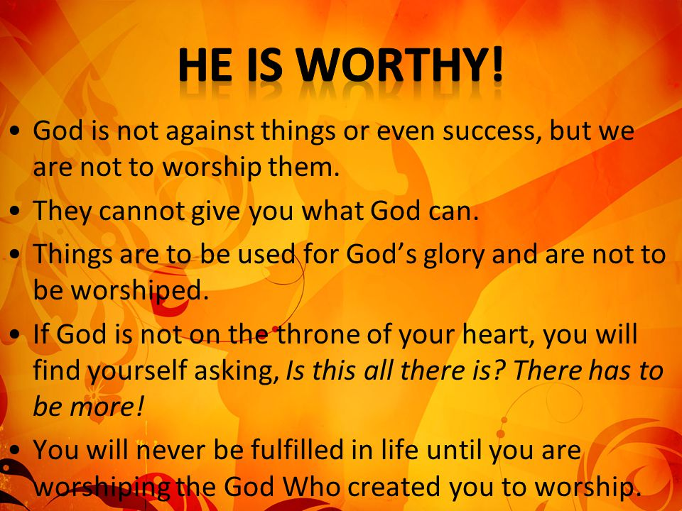 He is worthy! God is not against things or even success, but we are not to worship them. They cannot give you what God can.