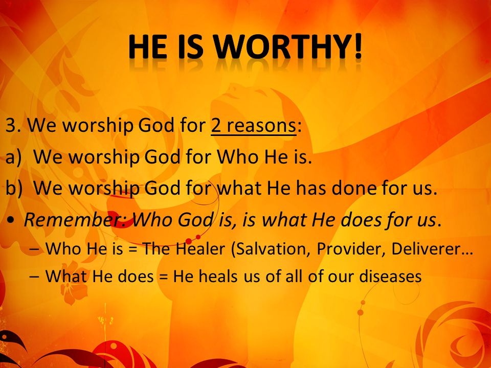 He is worthy! 3. We worship God for 2 reasons: