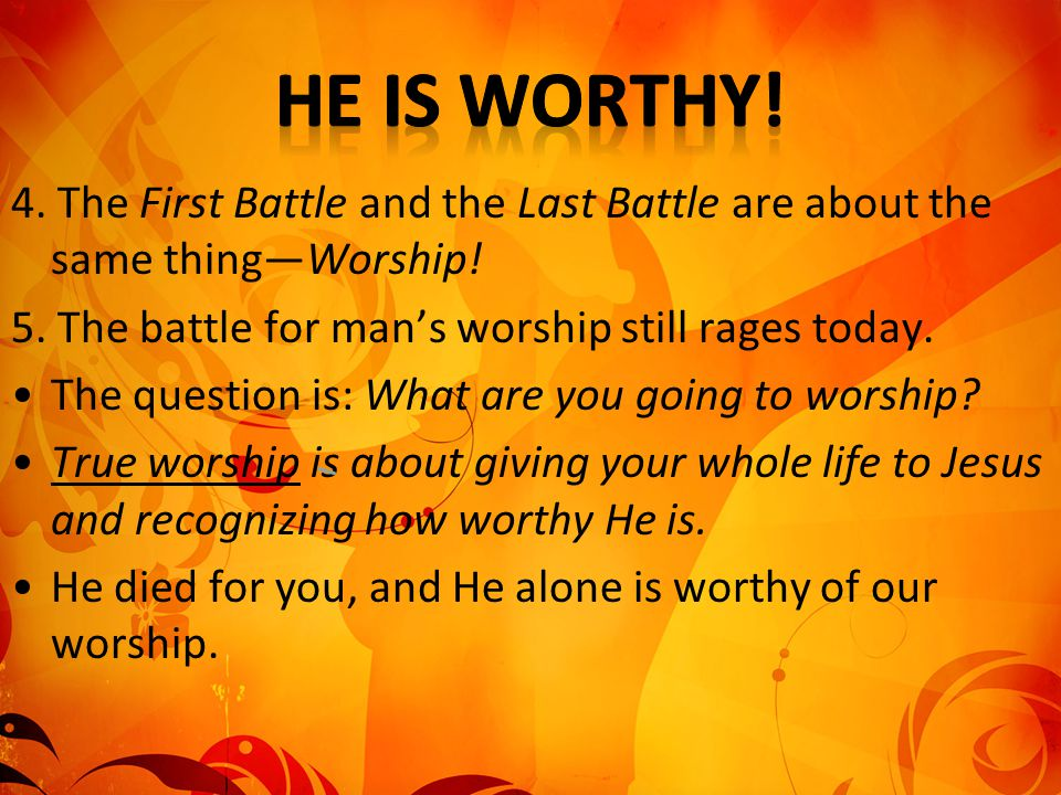 He is worthy! 4. The First Battle and the Last Battle are about the same thing—Worship! 5. The battle for man's worship still rages today.
