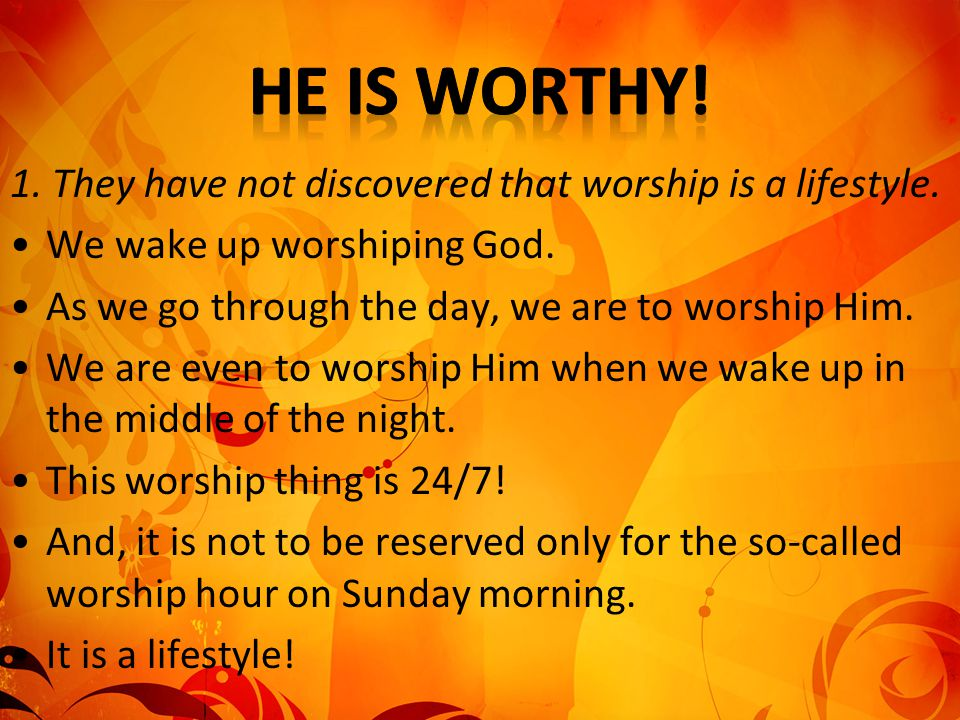 He is worthy! 1. They have not discovered that worship is a lifestyle.