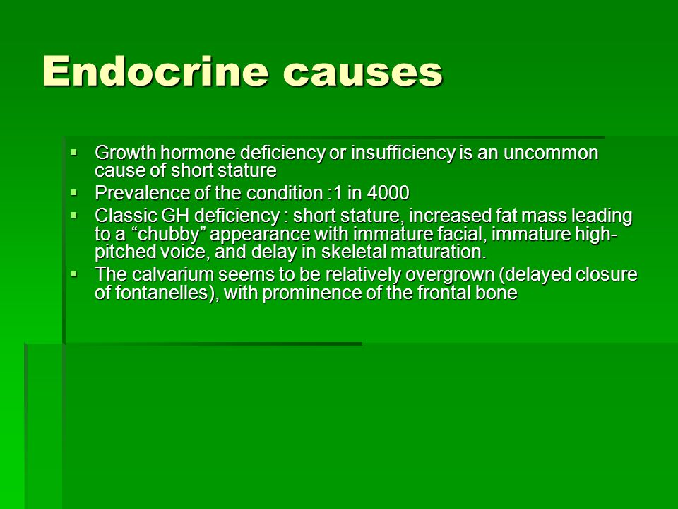 Endocrine causes Growth hormone deficiency or insufficiency is an uncommon cause of short stature. Prevalence of the condition :1 in 4000.