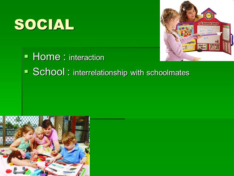 SOCIAL Home : interaction School : interrelationship with schoolmates