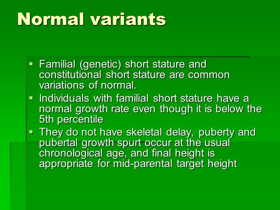 Normal variants Familial (genetic) short stature and constitutional short stature are common variations of normal.