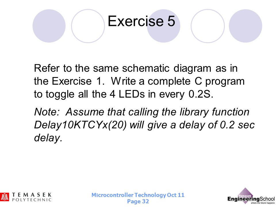 Exercise 5Refer to the same schematic diagram as in the Exercise 1. Write a complete C program to toggle all the 4 LEDs in every 0.2S.