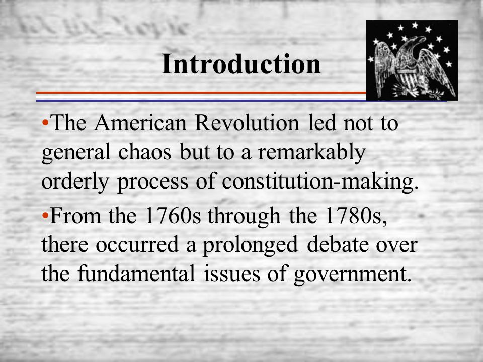 Introduction The American Revolution led not to general chaos but to a remarkably orderly process of constitution-making.