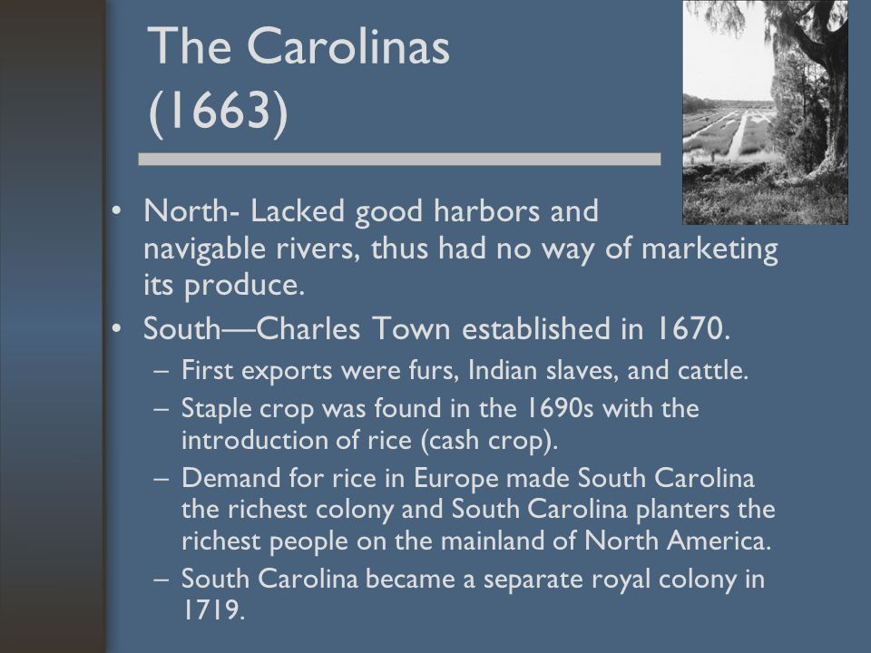 The Carolinas (1663) North- Lacked good harbors and navigable rivers, thus had no way of marketing its produce.